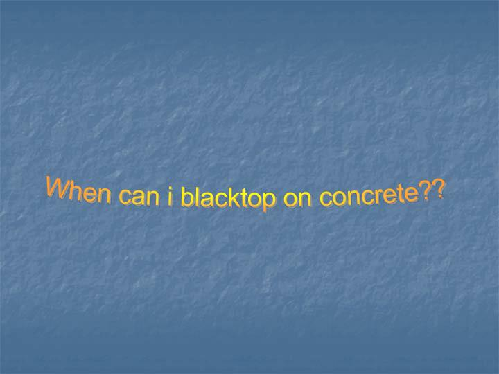 When can i blacktop on concrete??