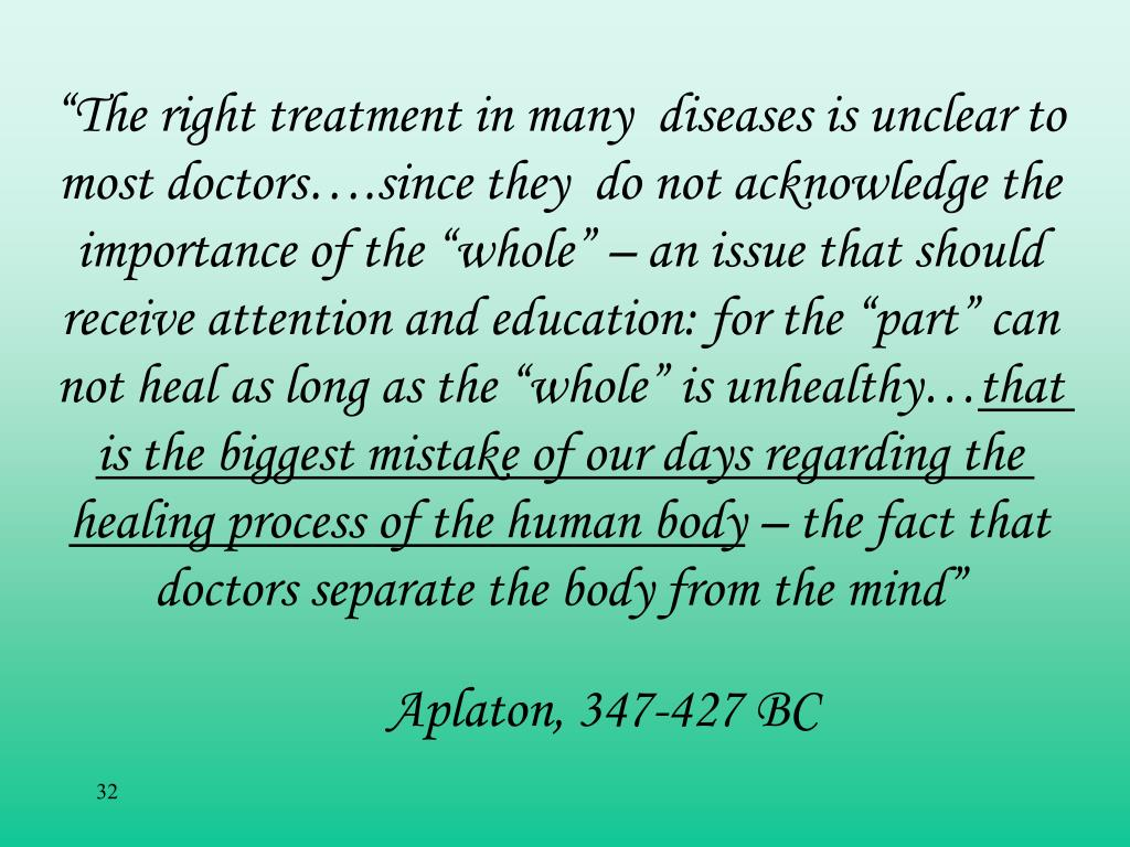 """The right treatment in many  diseases is unclear to most doctors….since they  do not acknowledge the importance of the ""whole"" – an issue that should receive attention and education: for the ""part"" can not heal as long as the ""whole"" is unhealthy…"
