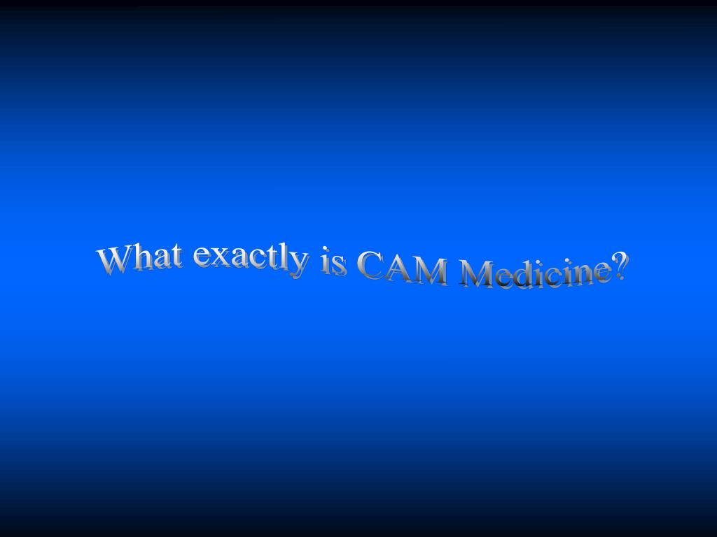 What exactly is CAM Medicine?