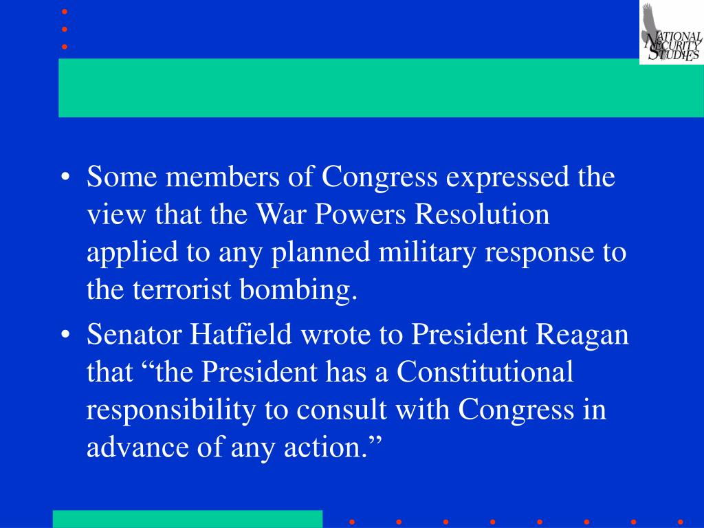 Some members of Congress expressed the view that the War Powers Resolution applied to any planned military response to the terrorist bombing.