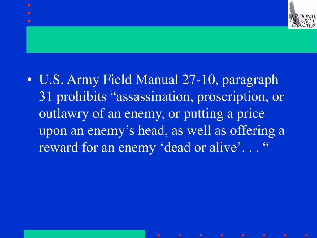 """U.S. Army Field Manual 27-10, paragraph 31 prohibits """"assassination, proscription, or outlawry of an enemy, or putting a price upon an enemy's head, as well as offering a reward for an enemy 'dead or alive'. . . """""""