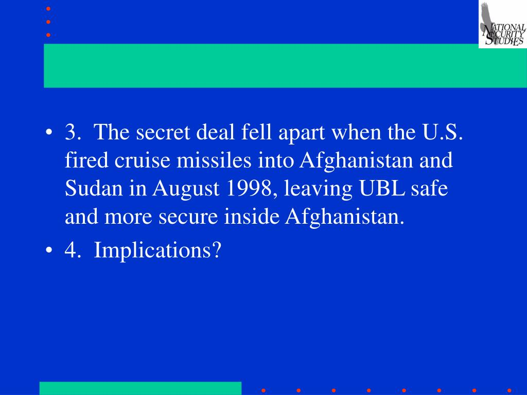 3.  The secret deal fell apart when the U.S. fired cruise missiles into Afghanistan and Sudan in August 1998, leaving UBL safe and more secure inside Afghanistan.