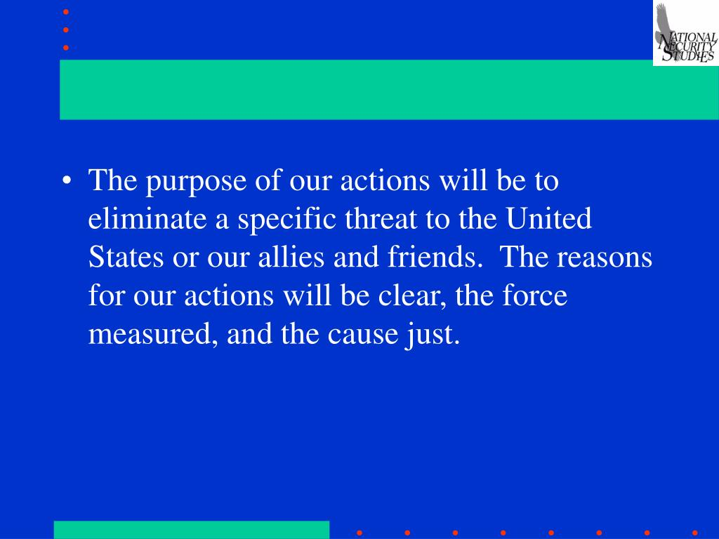 The purpose of our actions will be to eliminate a specific threat to the United States or our allies and friends.  The reasons for our actions will be clear, the force measured, and the cause just.