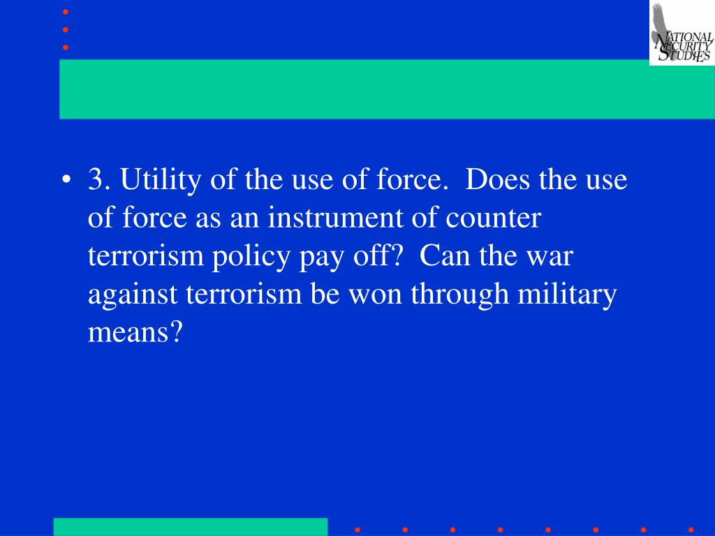 3. Utility of the use of force.  Does the use of force as an instrument of counter terrorism policy pay off?  Can the war against terrorism be won through military means?