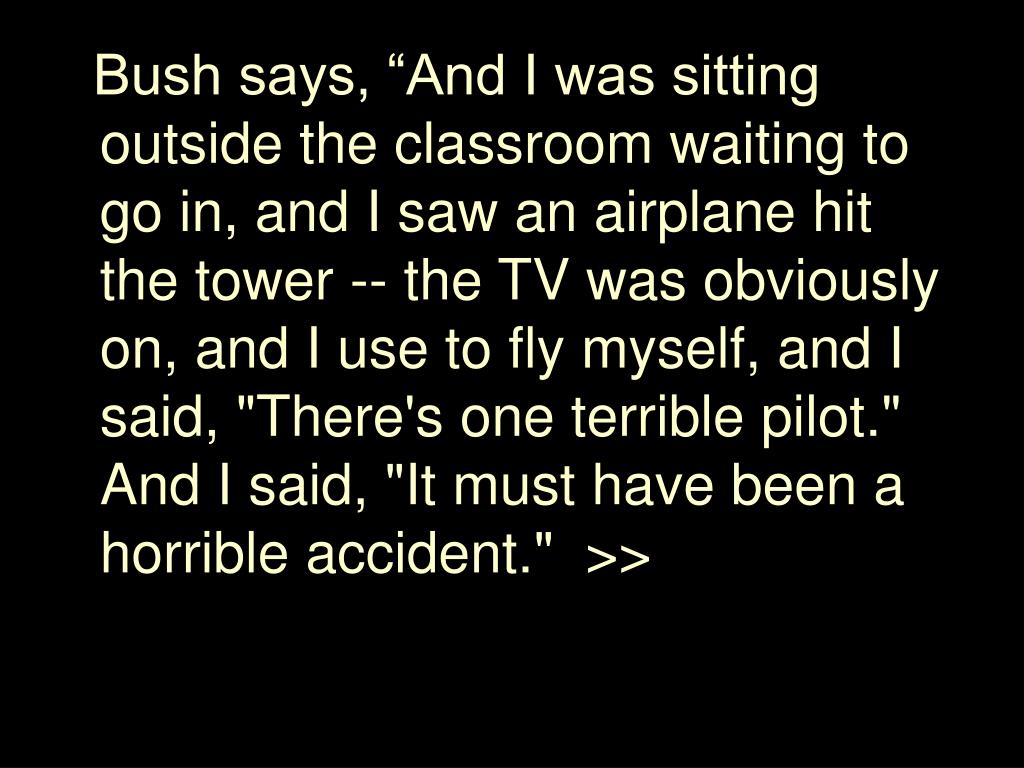 """Bush says, """"And I was sitting outside the classroom waiting to go in, and I saw an airplane hit the tower -- the TV was obviously on, and I use to fly myself, and I said, """"There's one terrible pilot."""" And I said, """"It must have been a horrible accident."""""""