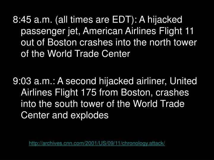 8:45 a.m. (all times are EDT): A hijacked passenger jet, American Airlines Flight 11 out of Boston c...