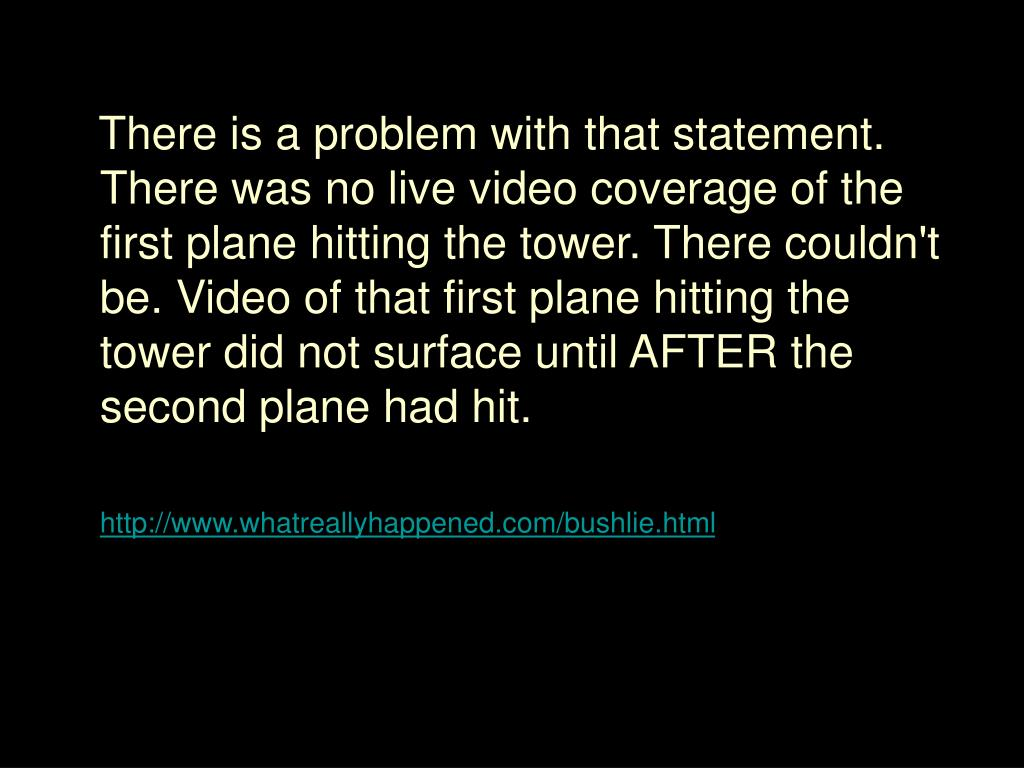 There is a problem with that statement. There was no live video coverage of the first plane hitting the tower. There couldn't be. Video of that first plane hitting the tower did not surface until AFTER the second plane had hit.