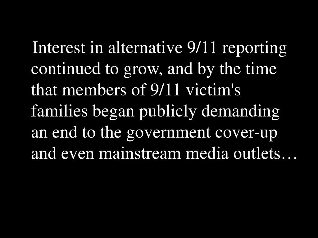 Interest in alternative 9/11 reporting continued to grow, and by the time that members of 9/11 victim's families began publicly demanding an end to the government cover-up and even mainstream media outlets…
