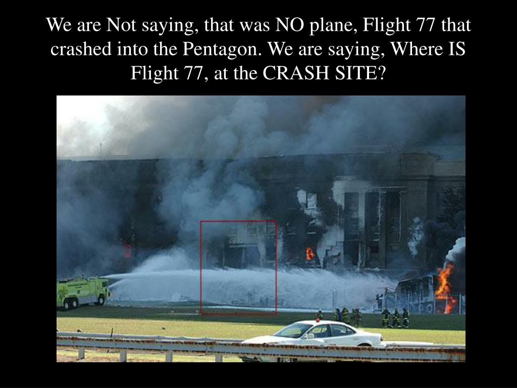 We are Not saying, that was NO plane, Flight 77 that crashed into the Pentagon. We are saying, Where IS Flight 77, at the CRASH SITE?