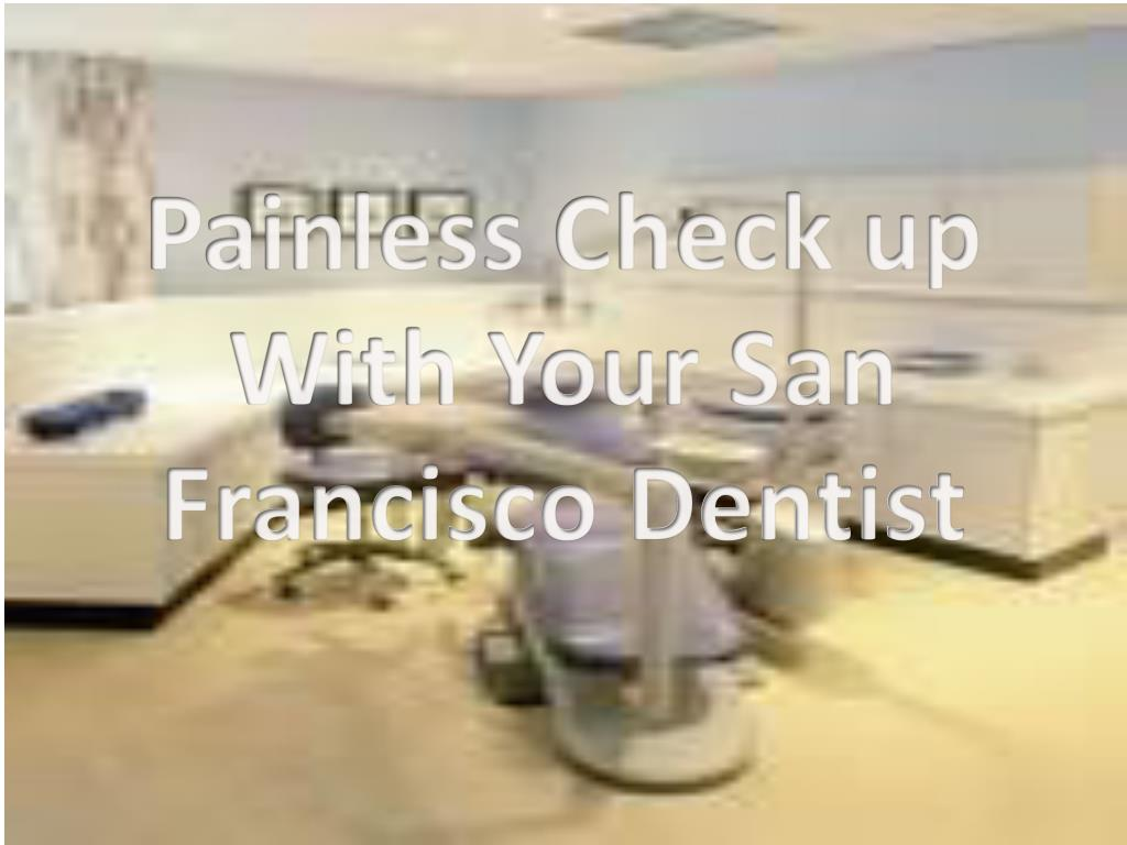 painless check up with your san francisco dentist l.