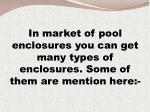 in market of pool enclosures you can get many types of enclosures some of them are mention here
