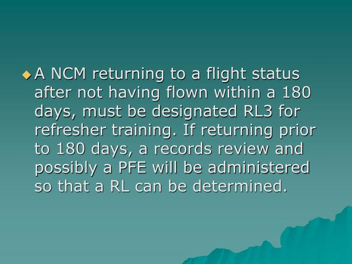 A NCM returning to a flight status after not having flown within a 180 days, must be designated RL3 for refresher training. If returning prior to 180 days, a records review and possibly a PFE will be administered so that a RL can be determined.