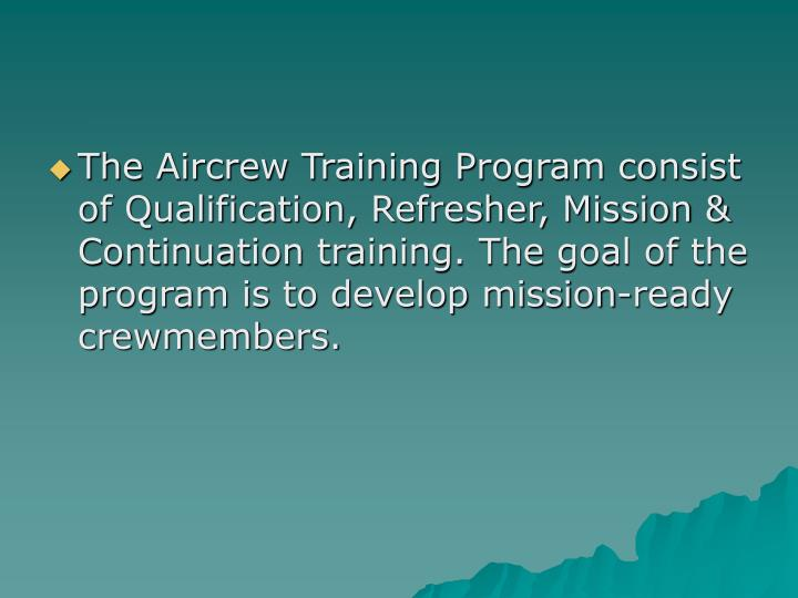 The Aircrew Training Program consist of Qualification, Refresher, Mission & Continuation training. T...