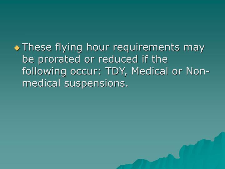 These flying hour requirements may be prorated or reduced if the following occur: TDY, Medical or Non-medical suspensions.