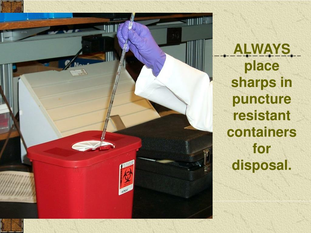 ALWAYS place sharps in puncture resistant containers for disposal.