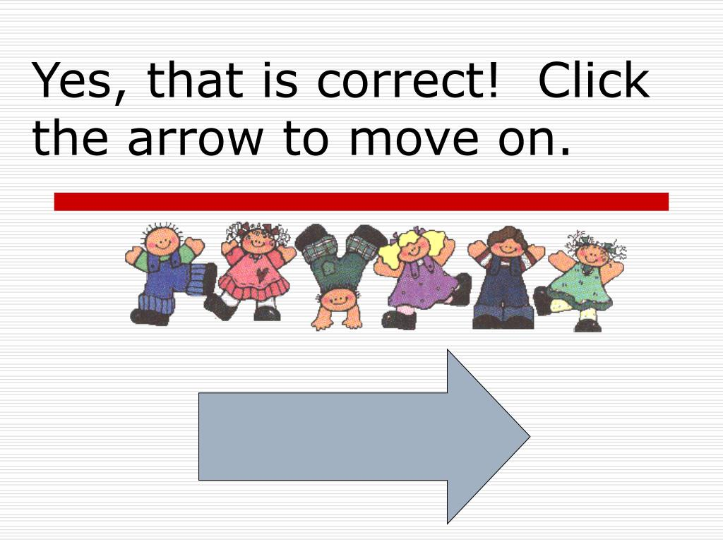 Yes, that is correct!  Click the arrow to move on.