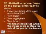 2 always keep your finger off the trigger until ready to shoot