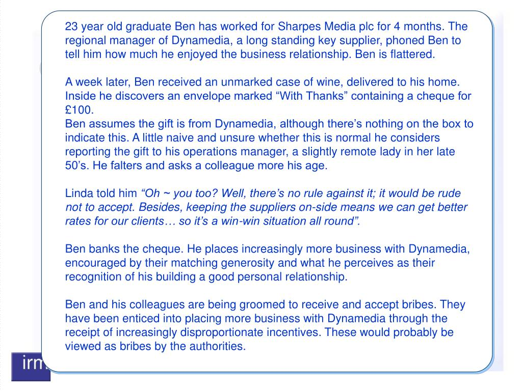 23 year old graduate Ben has worked for Sharpes Media plc for 4 months. The regional manager of Dynamedia, a long standing key supplier, phoned Ben to tell him how much he enjoyed the business relationship. Ben is flattered.