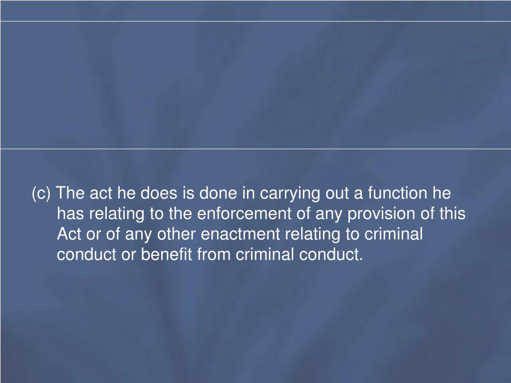 (c) The act he does is done in carrying out a function he has relating to the enforcement of any provision of this Act or of any other enactment relating to criminal conduct or benefit from criminal conduct.