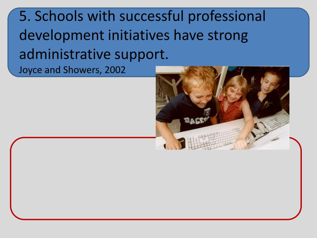 5. Schools with successful professional development initiatives have strong administrative support.