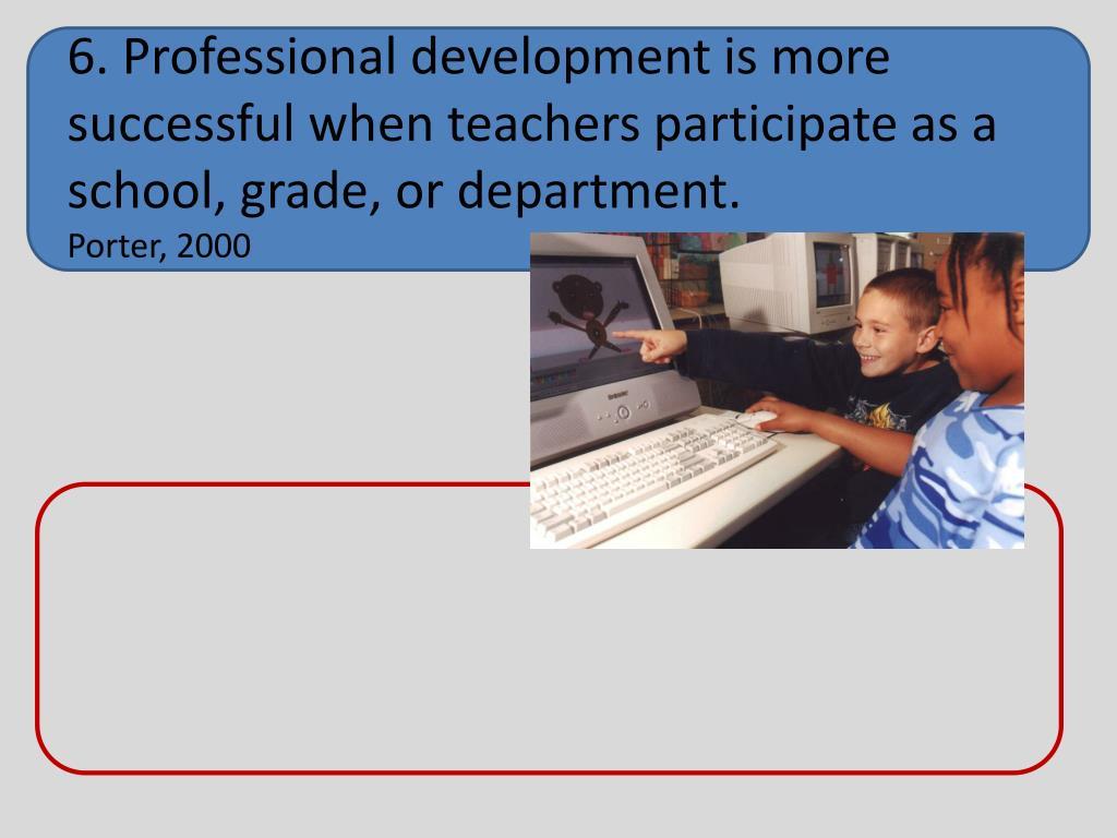 6. Professional development is more successful when teachers participate as a school, grade, or department.