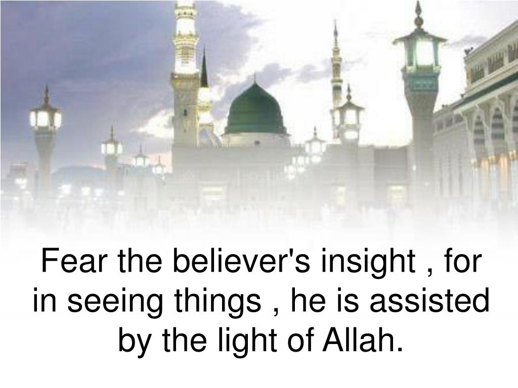 Fear the believer's insight , for in seeing things , he is assisted by the light of Allah.