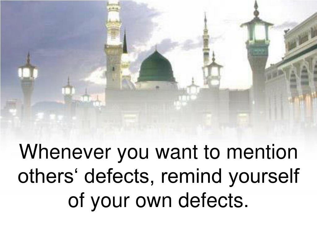 Whenever you want to mention others' defects, remind yourself of your own defects.