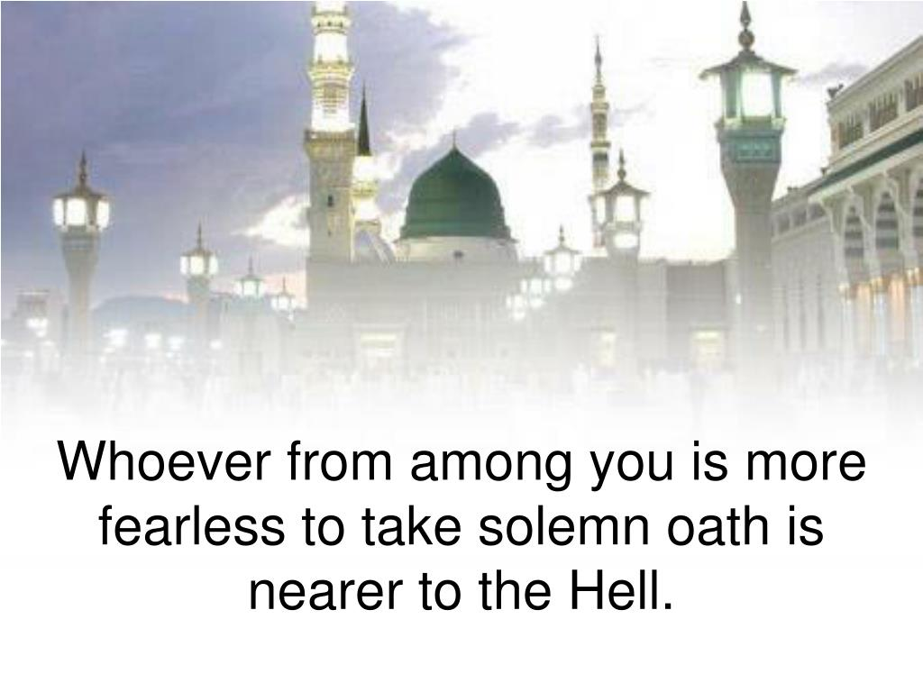 Whoever from among you is more fearless to take solemn oath is nearer to the Hell.
