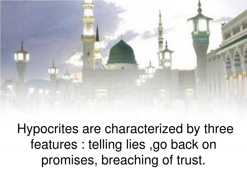 Hypocrites are characterized by three features : telling lies ,go back on promises, breaching of trust.