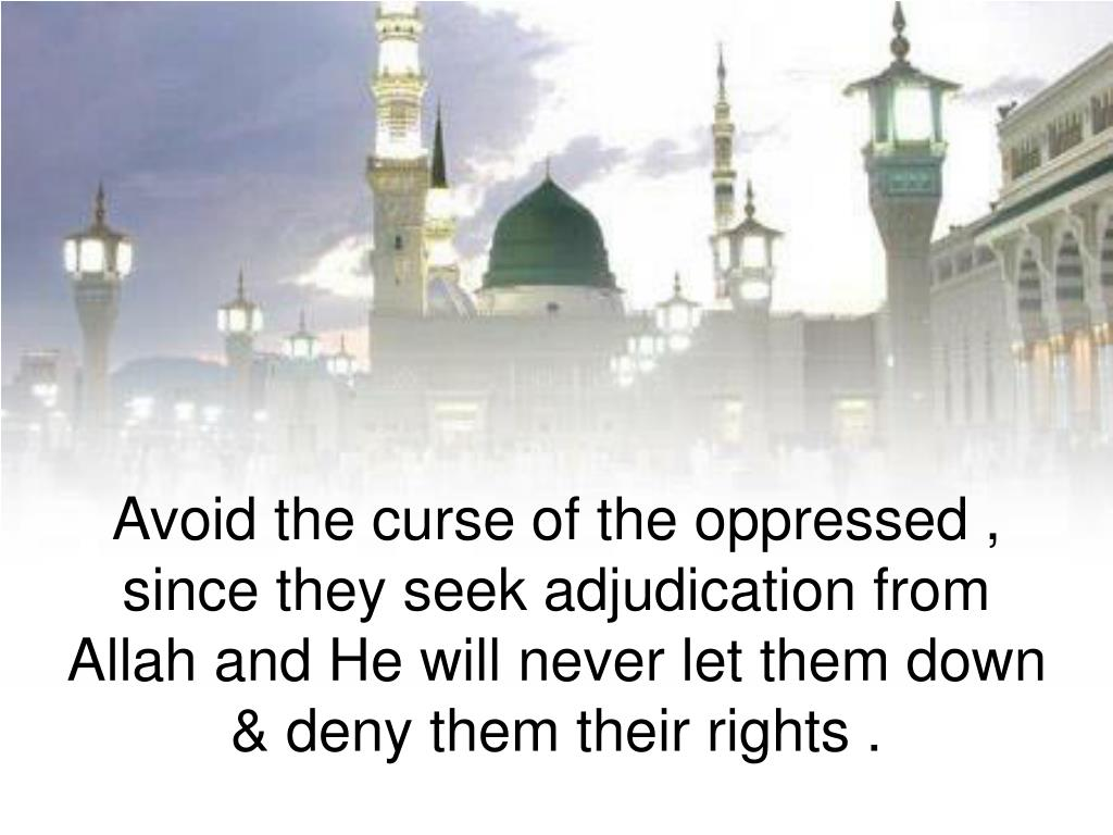 Avoid the curse of the oppressed , since they seek adjudication from Allah and He will never let them down & deny them their rights .