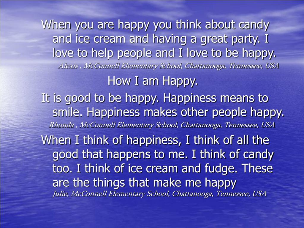 When you are happy you think about candy and ice cream and having a great party. I love to help people and I love to be happy.