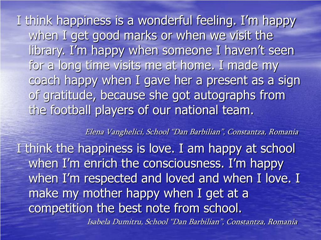 I think happiness is a wonderful feeling. I'm happy when I get good marks or when we visit the library. I'm happy when someone I haven't seen for a long time visits me at home. I made my coach happy when I gave her a present as a sign of gratitude, because she got autographs from the football players of our national team.