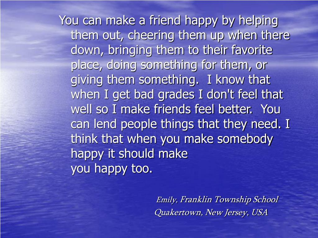 You can make a friend happy by helping them out, cheering them up when there down, bringing them to their favorite place, doing something for them, or giving them something.  I know that when I get bad grades I don't feel that well so I make friends feel better.  You can lend people things that they need. I think that when you make somebody happy it should make