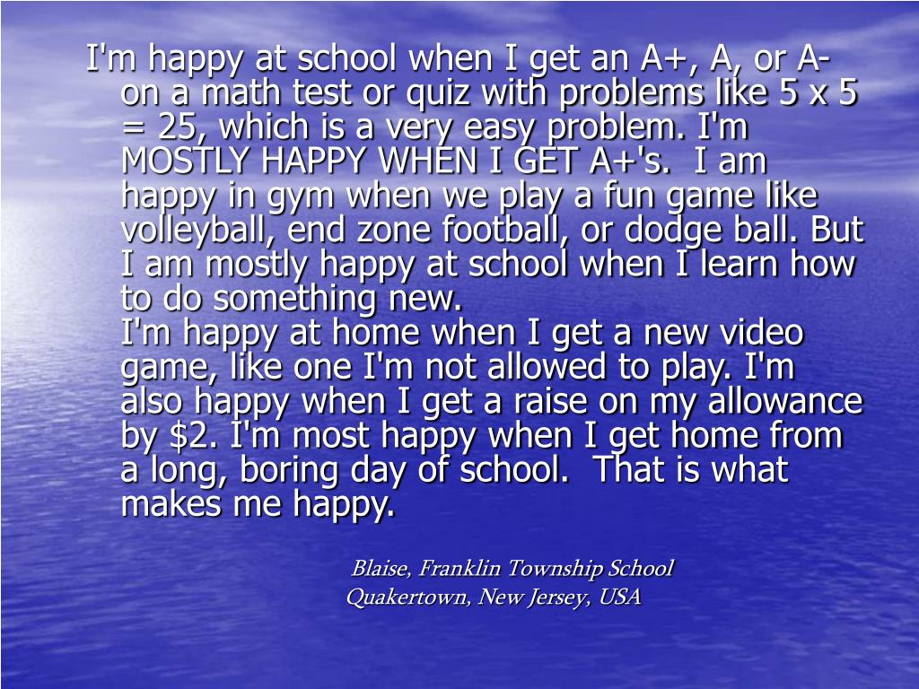 I'm happy at school when I get an A+, A, or A- on a math test or quiz with problems like 5 x 5 = 25, which is a very easy problem. I'm MOSTLY HAPPY WHEN I GET A+'s.  I am happy in gym when we play a fun game like volleyball, end zone football, or dodge ball. But I am mostly happy at school when I learn how to do something new.