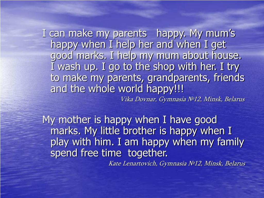 I can make my parents   happy. My mum's happy when I help her and when I get good marks. I help my mum about house. I wash up. I go to the shop with her. I try to make my parents, grandparents, friends and the whole world happy!!!