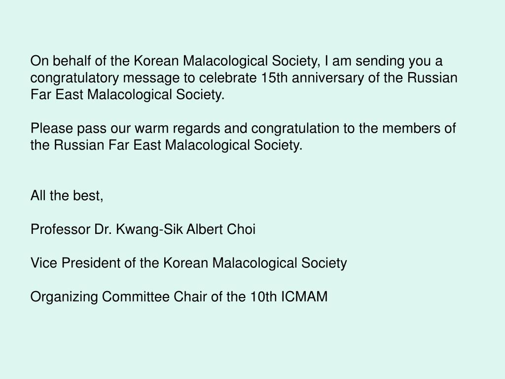 On behalf of the Korean Malacological Society, I am sending you a congratulatory message to celebrate 15th anniversary of the Russian Far East Malacological Society.