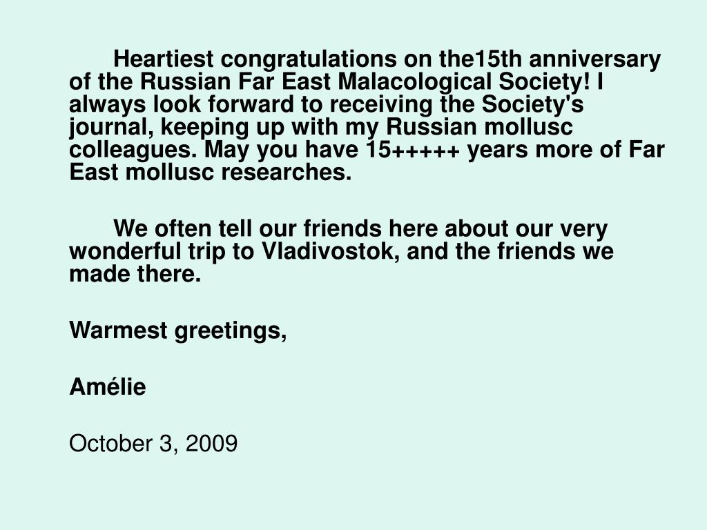 Heartiest congratulations on the15th anniversary of the Russian Far East Malacological Society! I always look forward to receiving the Society's journal, keeping up with my Russian mollusc colleagues. May you have 15+++++ years more of Far East mollusc researches.