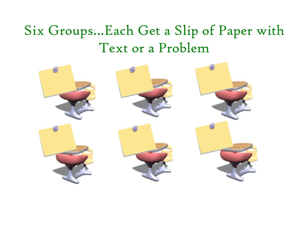 Six Groups…Each Get a Slip of Paper with Text or a Problem