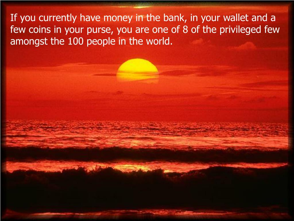 If you currently have money in the bank, in your wallet and a few coins in your purse