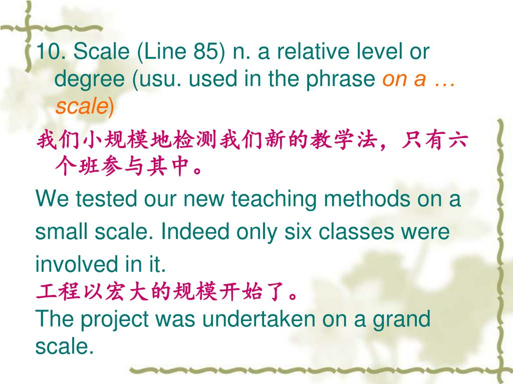 10. Scale (Line 85) n. a relative level or degree (usu. used in the phrase