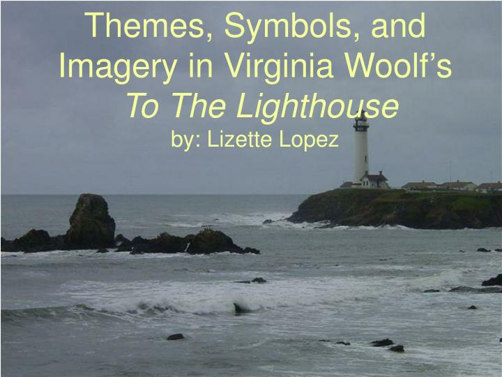 themes symbols and imagery in virginia woolf s to the lighthouse by lizette lopez n.