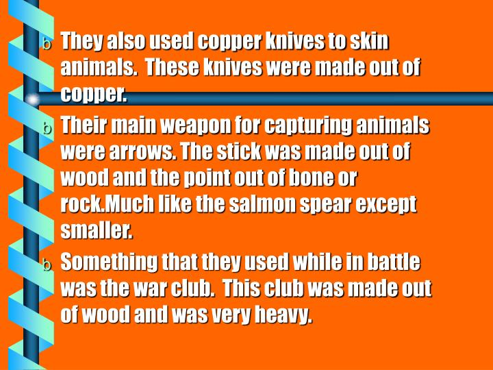 They also used copper knives to skin animals.  These knives were made out of copper.
