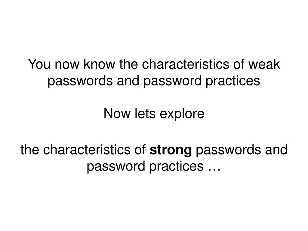 You now know the characteristics of weak passwords and password practices