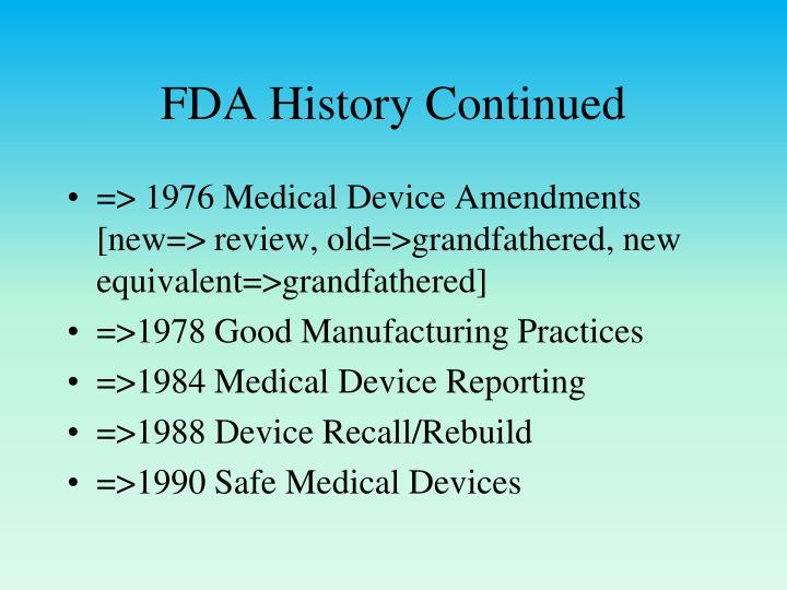 history of fda Each manufacturer shall maintain device history records (dhr's) each manufacturer shall establish and maintain procedures to ensure that dhr's for each batch, lot, or unit are maintained to demonstrate that the device is manufactured in accordance with the dmr and the requirements of this part the.