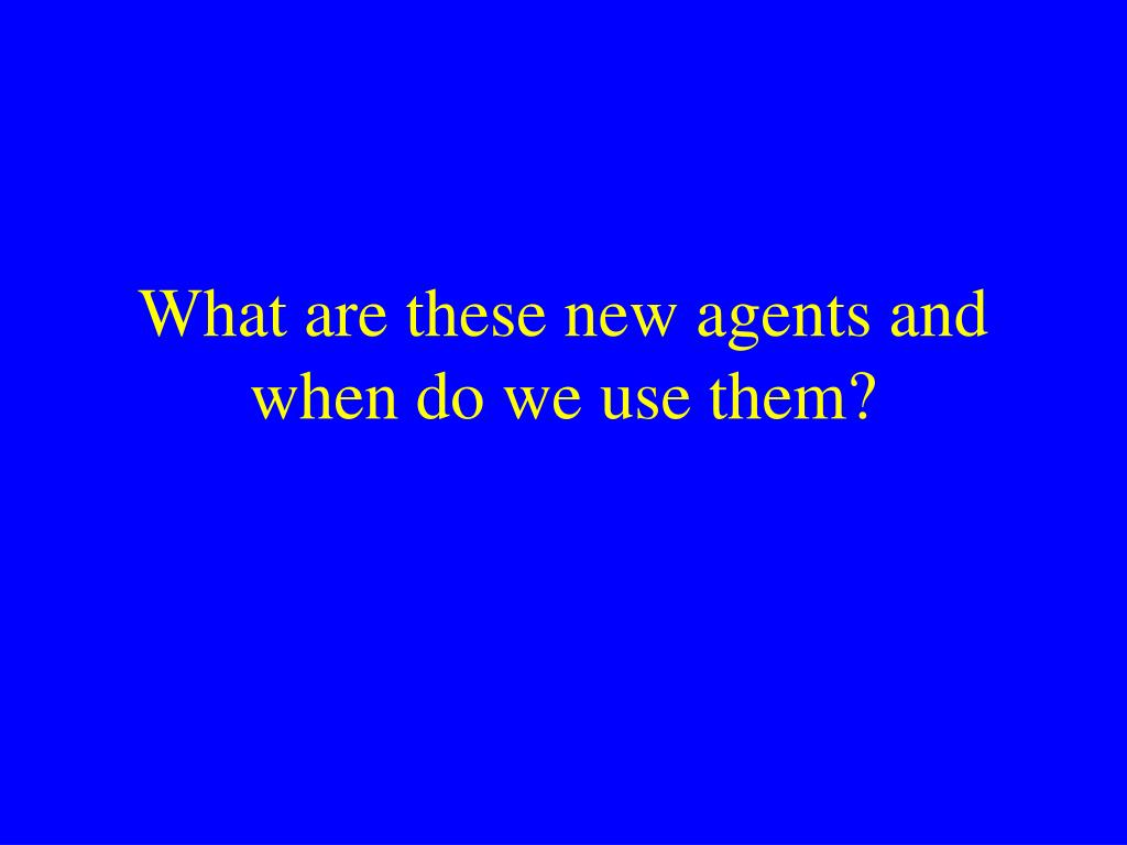 What are these new agents and when do we use them?