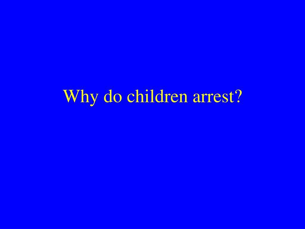 Why do children arrest?