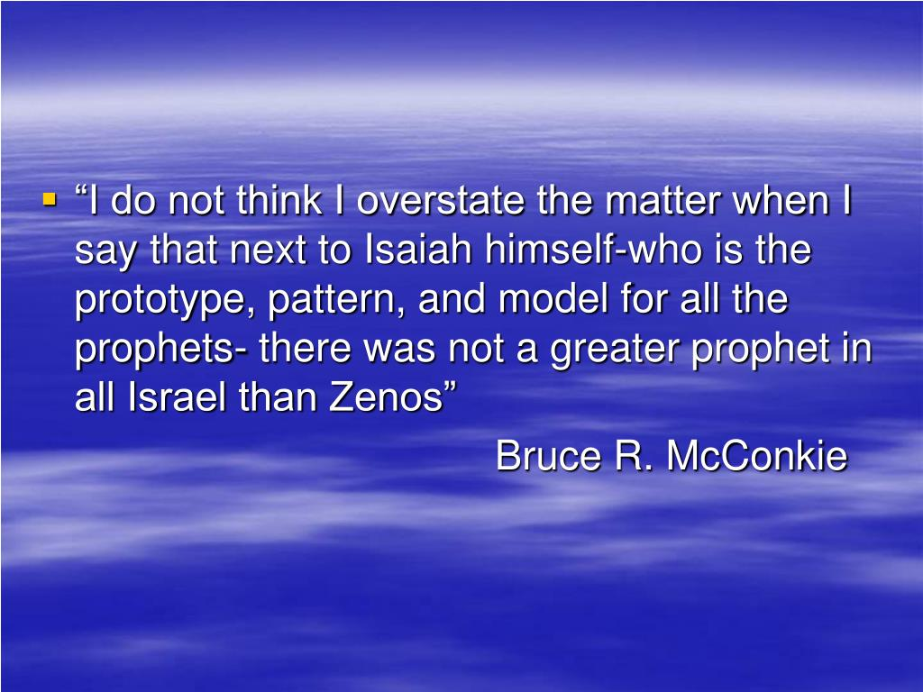 """""""I do not think I overstate the matter when I say that next to Isaiah himself-who is the prototype, pattern, and model for all the prophets- there was not a greater prophet in all Israel than Zenos"""""""