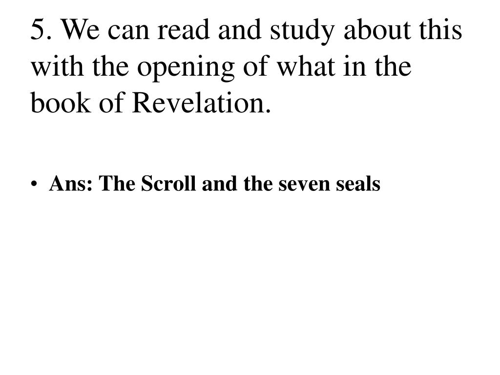 5. We can read and study about this with the opening of what in the book of Revelation.