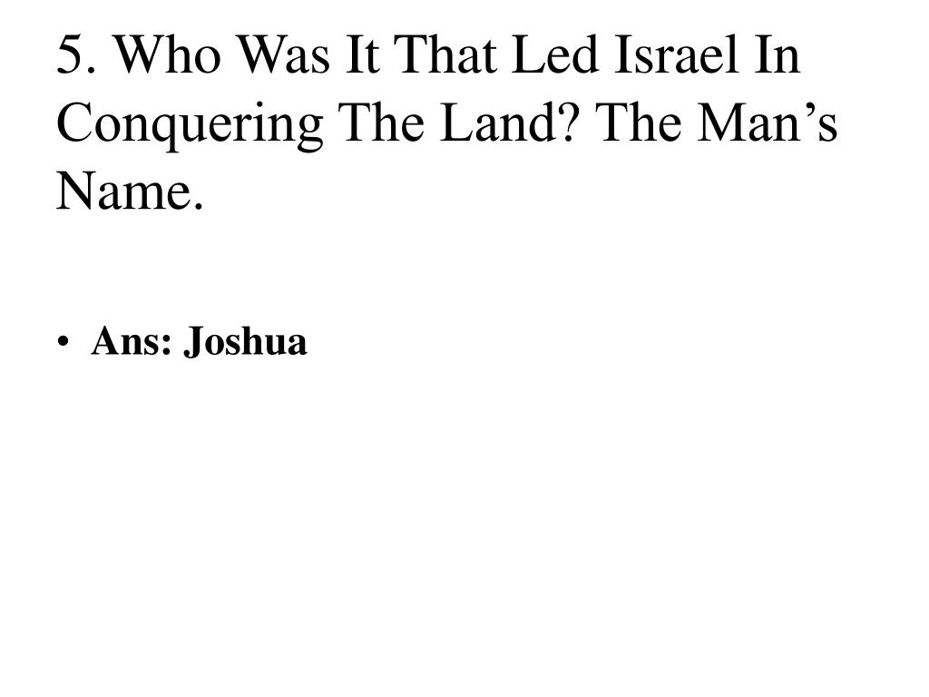 5. Who Was It That Led Israel In Conquering The Land? The Man's Name.