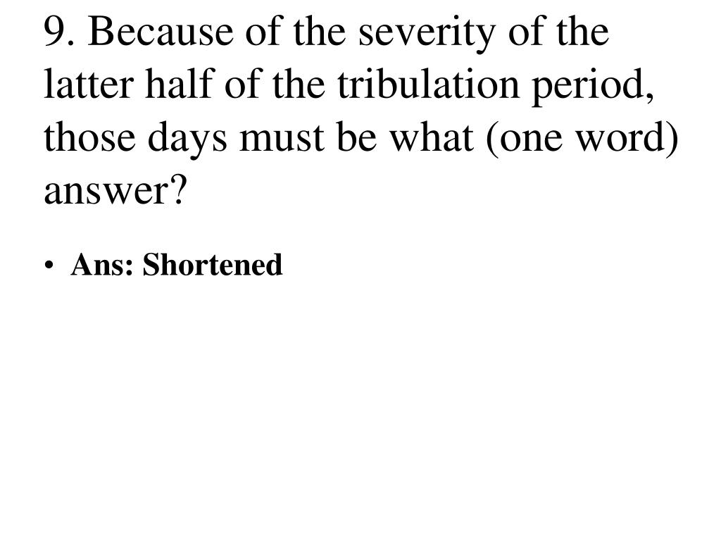 9. Because of the severity of the latter half of the tribulation period, those days must be what (one word) answer?